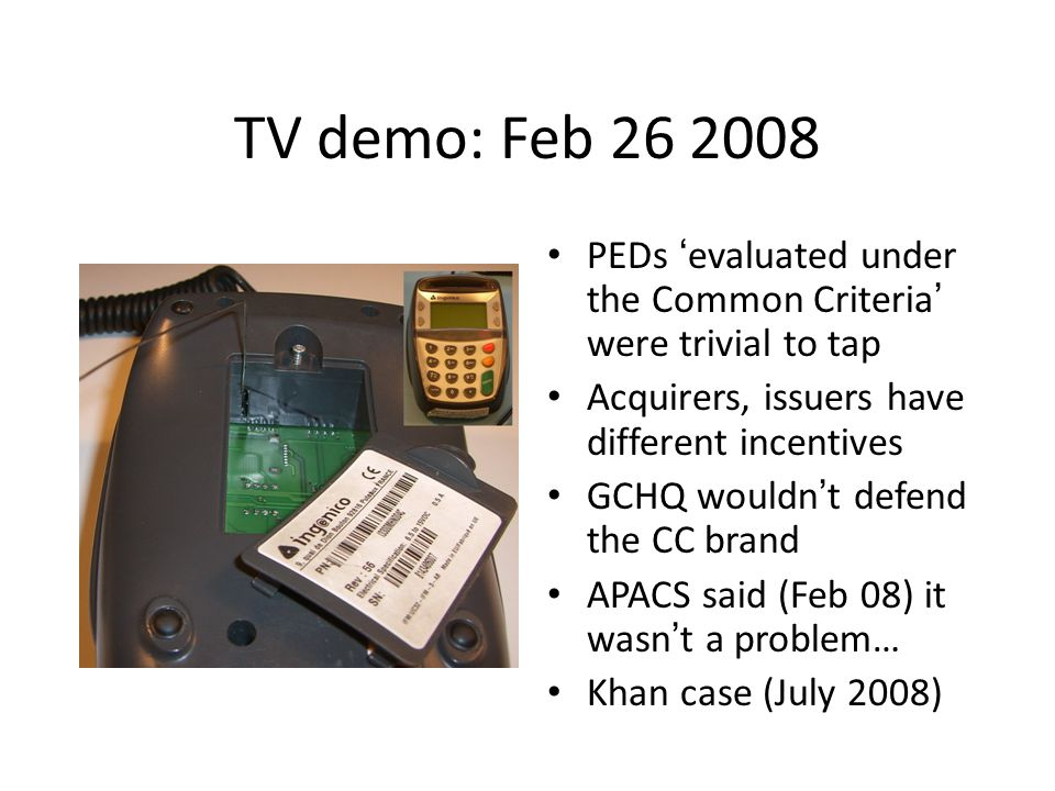 TV demo: Feb 26 2008 PEDs 'evaluated under the Common Criteria' were trivial to tap. Acquirers, issuers have different incentives.