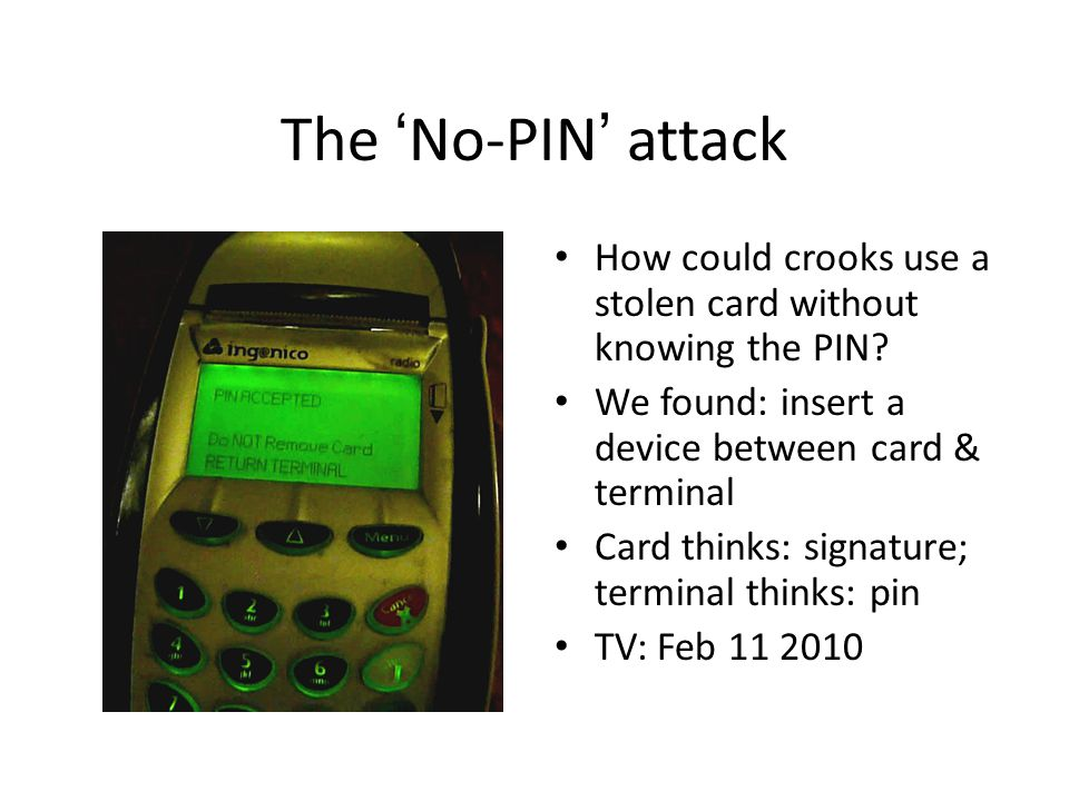 The 'No-PIN' attack How could crooks use a stolen card without knowing the PIN We found: insert a device between card & terminal.