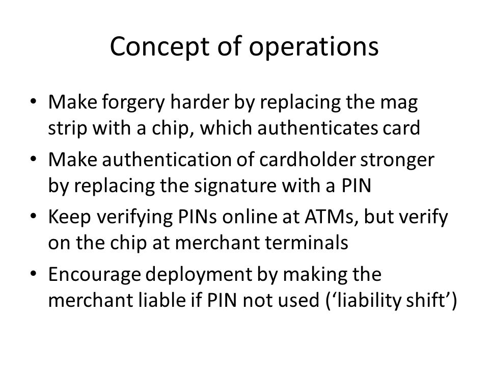 Concept of operations Make forgery harder by replacing the mag strip with a chip, which authenticates card.