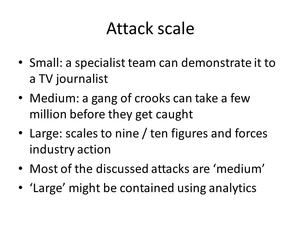 Attack scale Small: a specialist team can demonstrate it to a TV journalist. Medium: a gang of crooks can take a few million before they get caught.