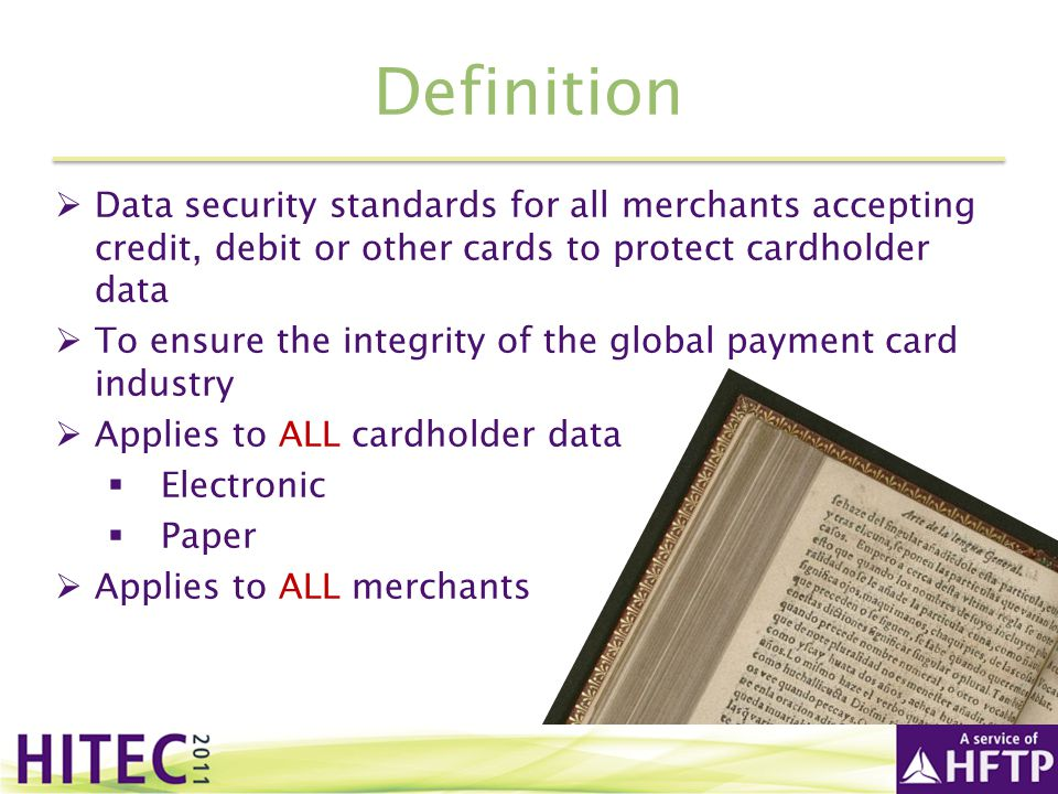 Definition Data security standards for all merchants accepting credit, debit or other cards to protect cardholder data.