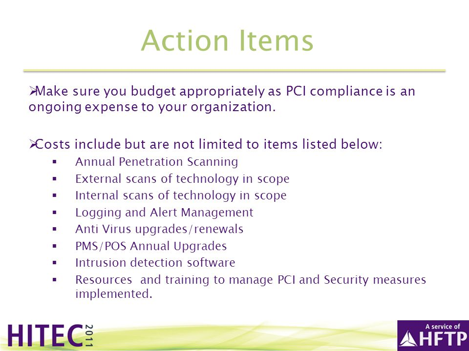 Action Items Make sure you budget appropriately as PCI compliance is an ongoing expense to your organization.