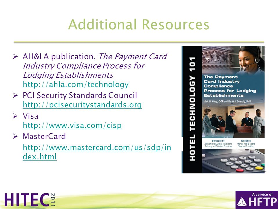 Additional Resources AH&LA publication, The Payment Card Industry Compliance Process for Lodging Establishments http://ahla.com/technology.