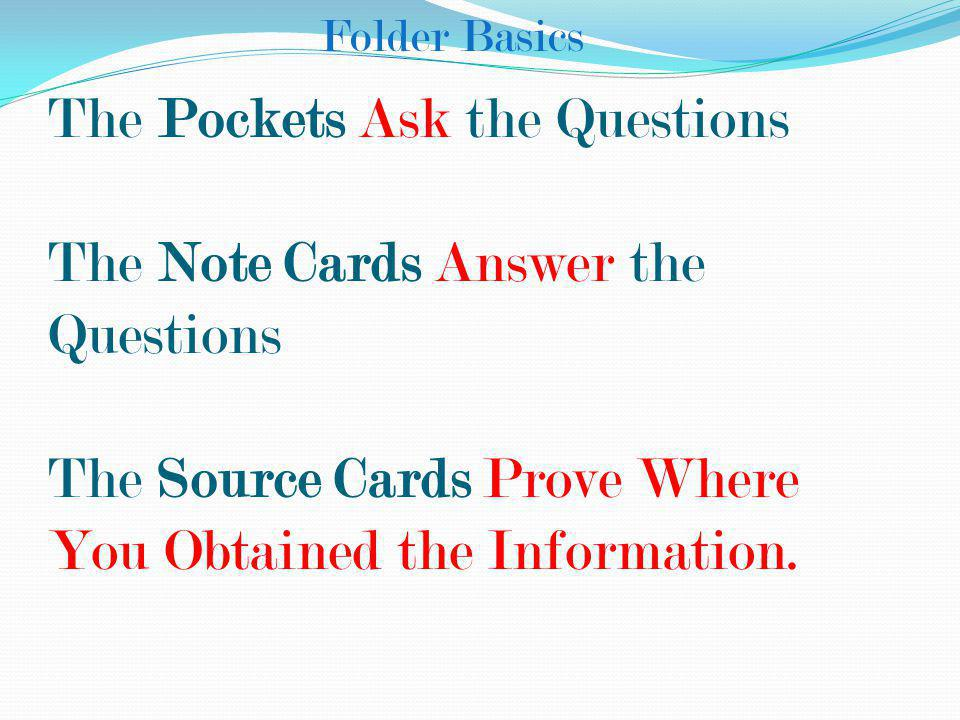 Folder Basics The Pockets Ask the Questions The Note Cards Answer the Questions The Source Cards Prove Where You Obtained the Information.