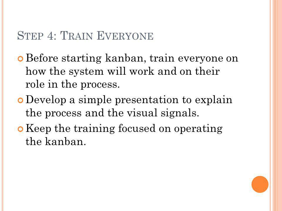 Step 4: Train Everyone Before starting kanban, train everyone on how the system will work and on their role in the process.