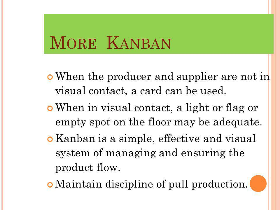 More Kanban When the producer and supplier are not in visual contact, a card can be used.