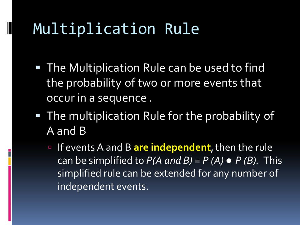 Multiplication Rule The Multiplication Rule can be used to find the probability of two or more events that occur in a sequence .