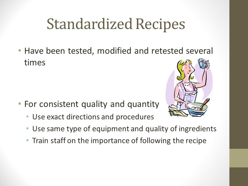 Standardized Recipes Have been tested, modified and retested several times. For consistent quality and quantity.