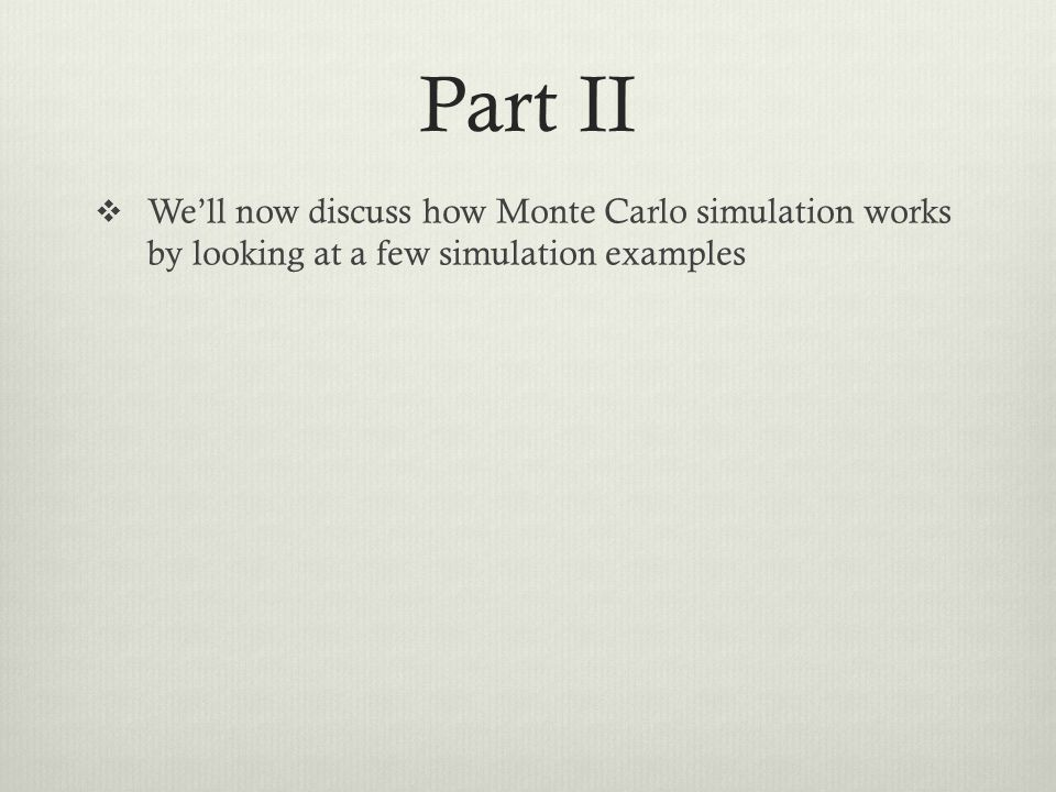 Part II We'll now discuss how Monte Carlo simulation works by looking at a few simulation examples