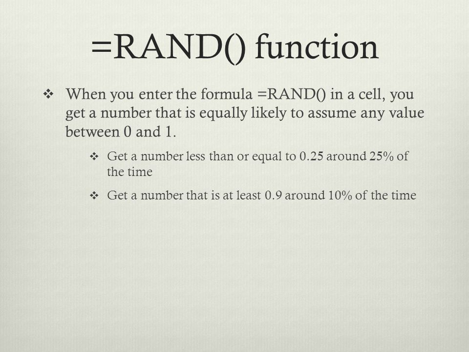 =RAND() function When you enter the formula =RAND() in a cell, you get a number that is equally likely to assume any value between 0 and 1.