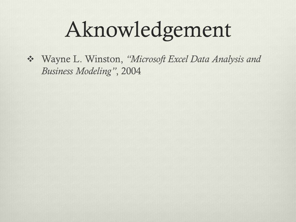 Aknowledgement Wayne L. Winston, Microsoft Excel Data Analysis and Business Modeling , 2004