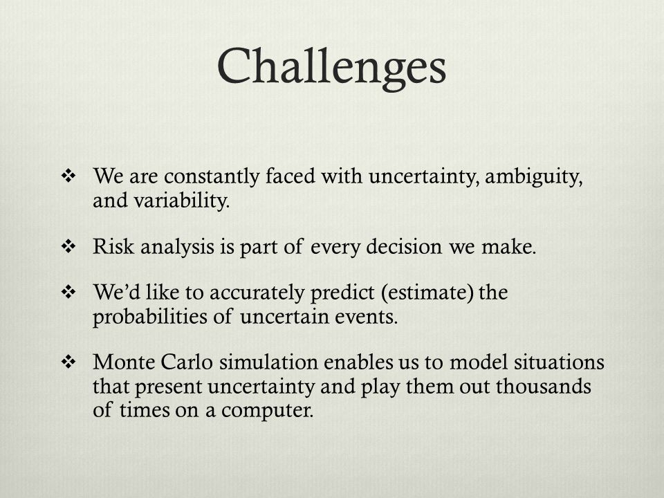 Challenges We are constantly faced with uncertainty, ambiguity, and variability. Risk analysis is part of every decision we make.