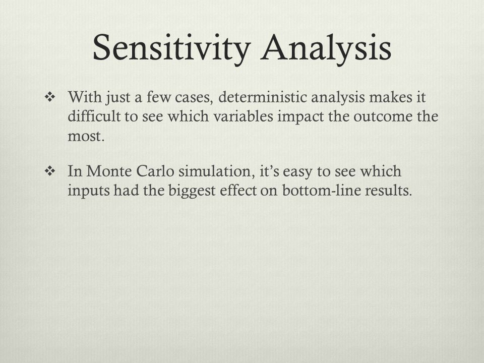 Sensitivity Analysis With just a few cases, deterministic analysis makes it difficult to see which variables impact the outcome the most.