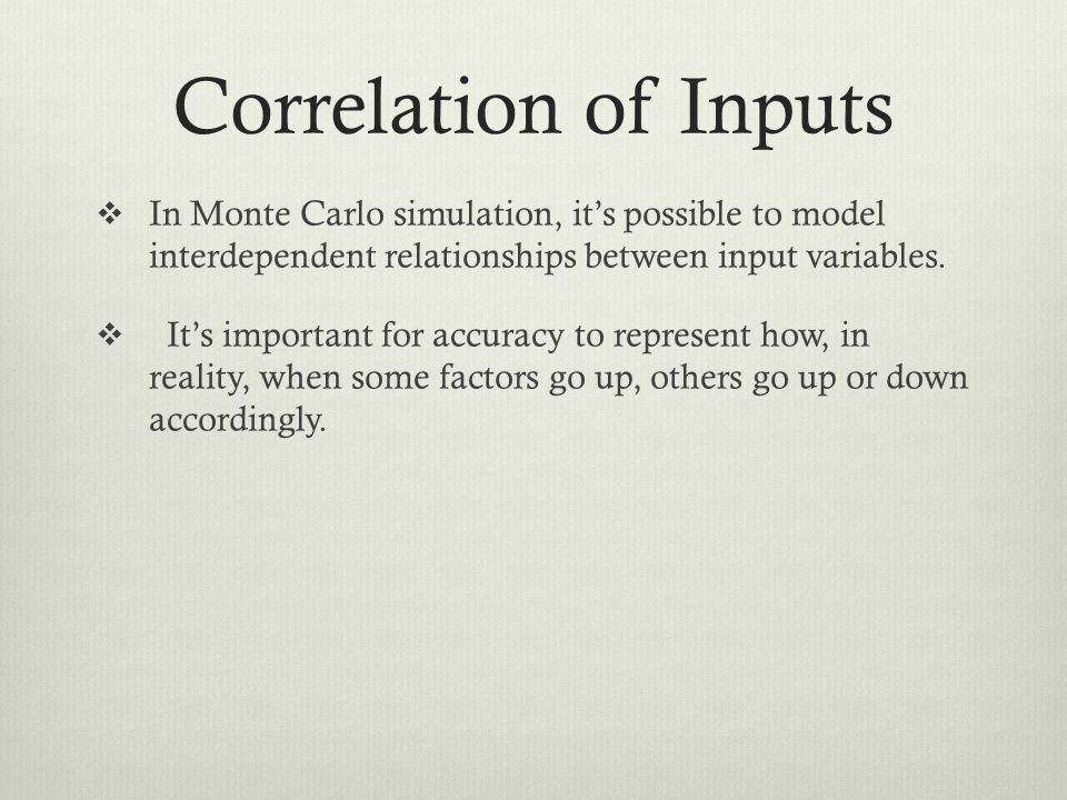 Correlation of Inputs In Monte Carlo simulation, it's possible to model interdependent relationships between input variables.
