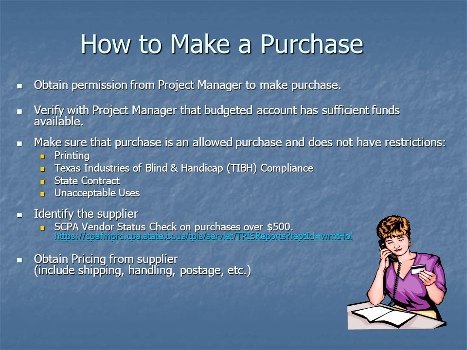 How to Make a Purchase Obtain permission from Project Manager to make purchase.