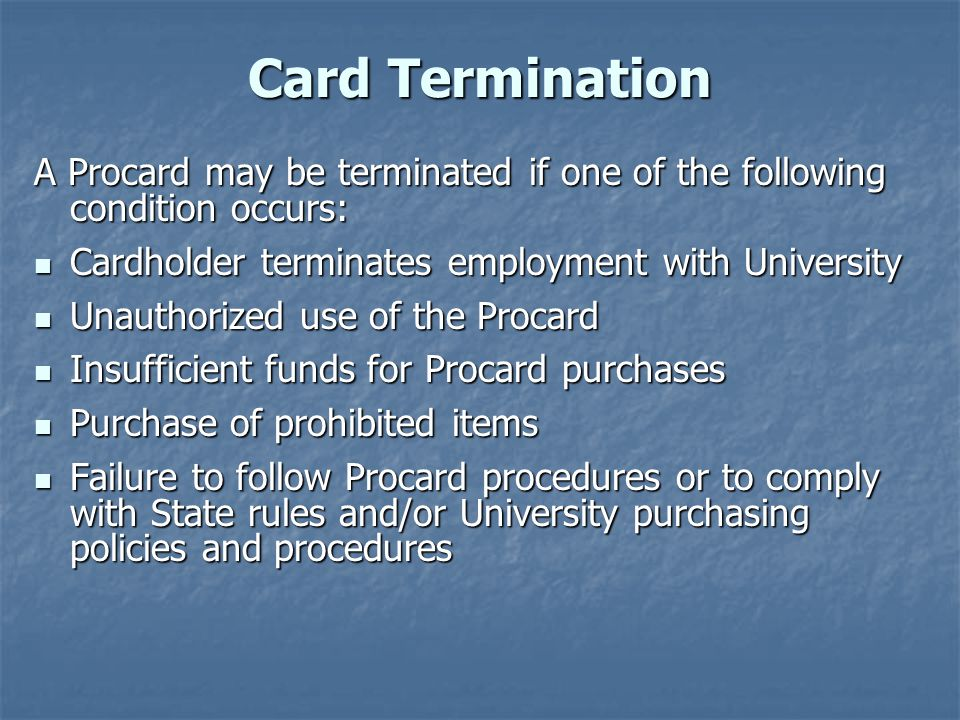 Card Termination A Procard may be terminated if one of the following condition occurs: Cardholder terminates employment with University.
