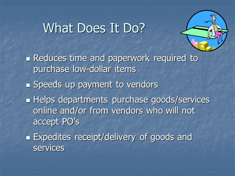 What Does It Do Reduces time and paperwork required to purchase low-dollar items. Speeds up payment to vendors.