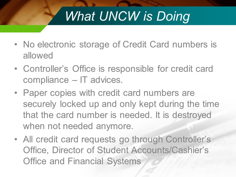 What UNCW is Doing No electronic storage of Credit Card numbers is allowed.