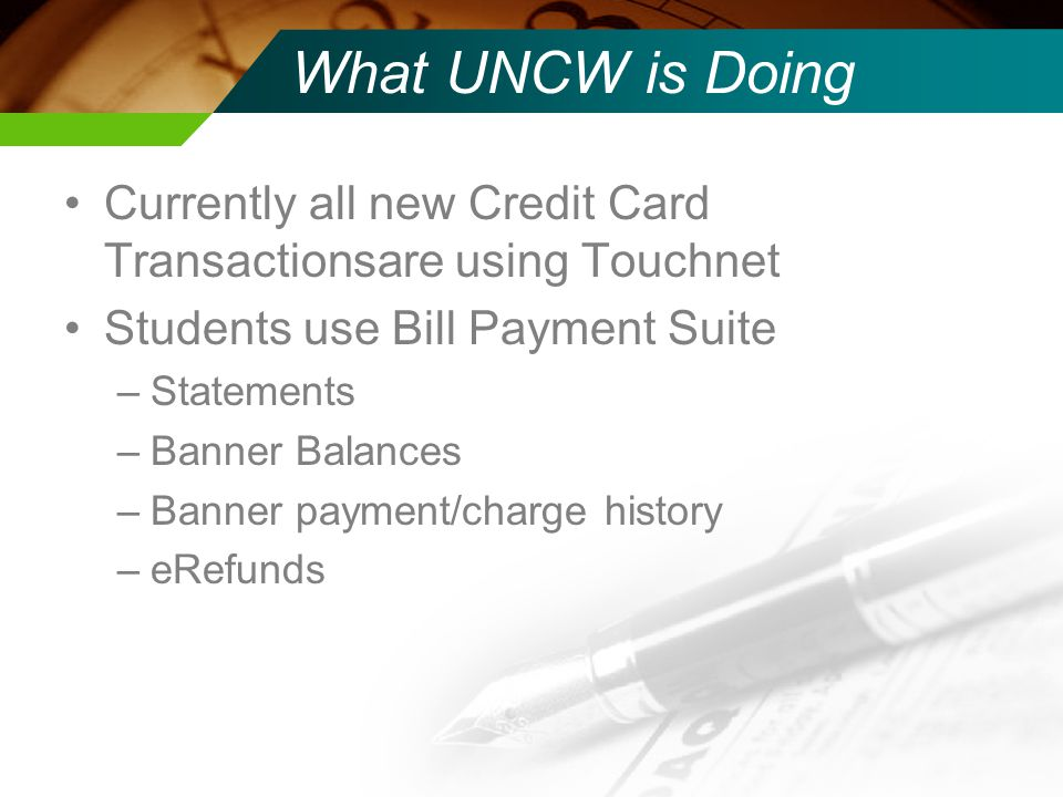 What UNCW is Doing Currently all new Credit Card Transactionsare using Touchnet. Students use Bill Payment Suite.