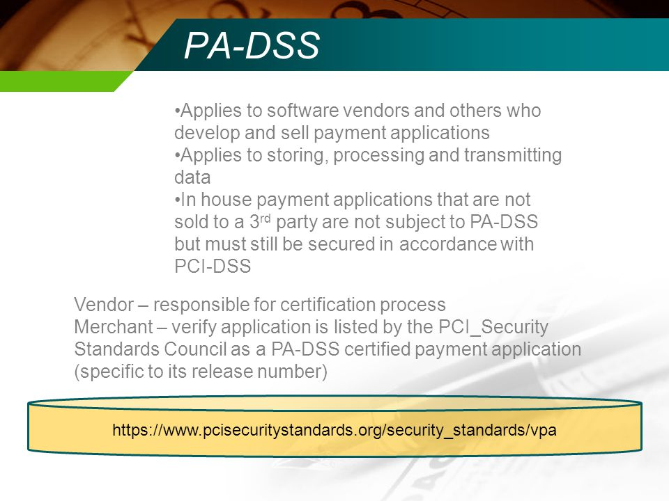 PA-DSS Applies to software vendors and others who develop and sell payment applications. Applies to storing, processing and transmitting data.