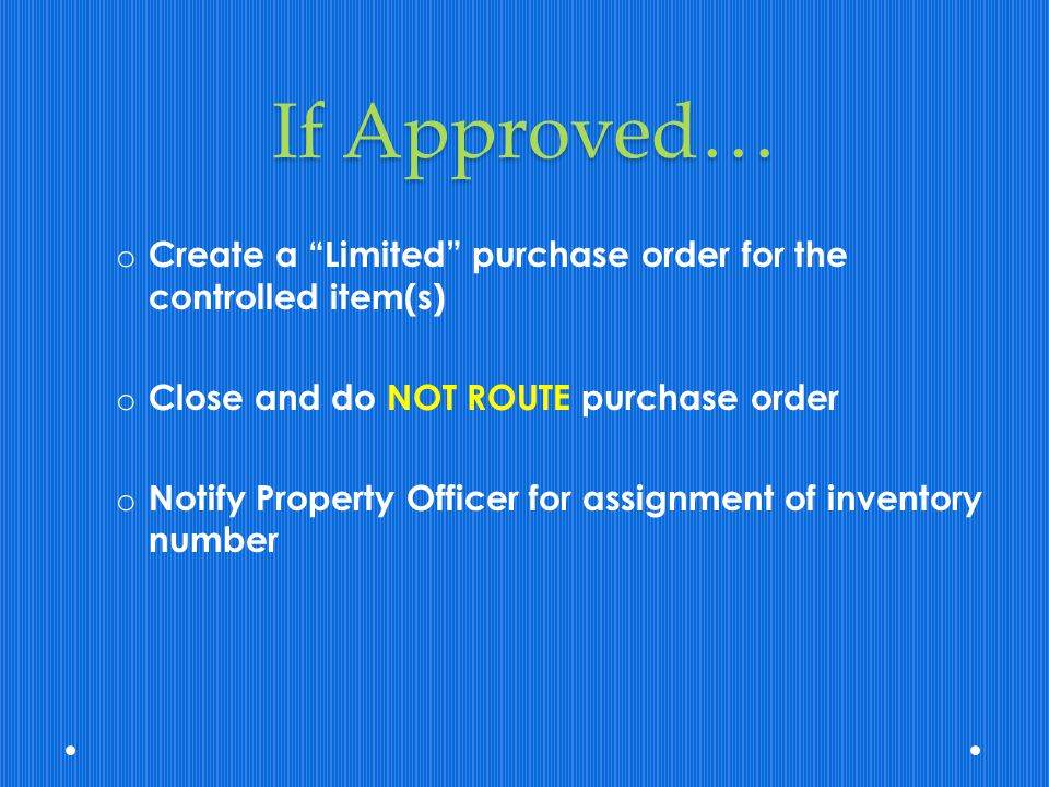 If Approved… Create a Limited purchase order for the controlled item(s) Close and do NOT ROUTE purchase order.