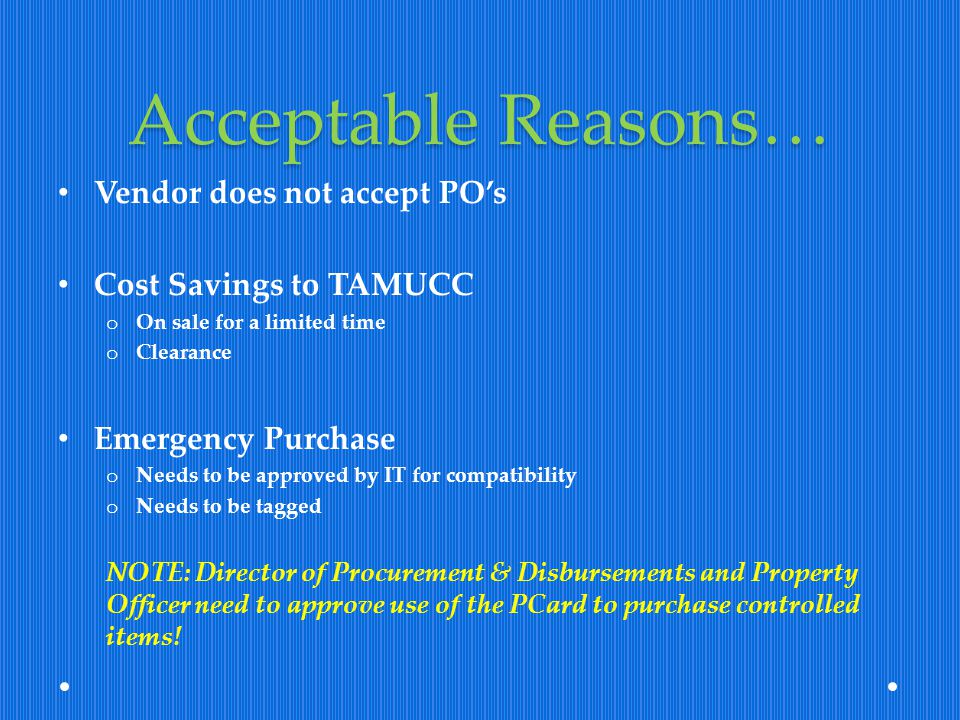 Acceptable Reasons… Vendor does not accept PO's Cost Savings to TAMUCC