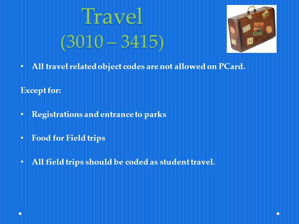 Travel (3010 – 3415) All travel related object codes are not allowed on PCard. Except for: Registrations and entrance to parks.