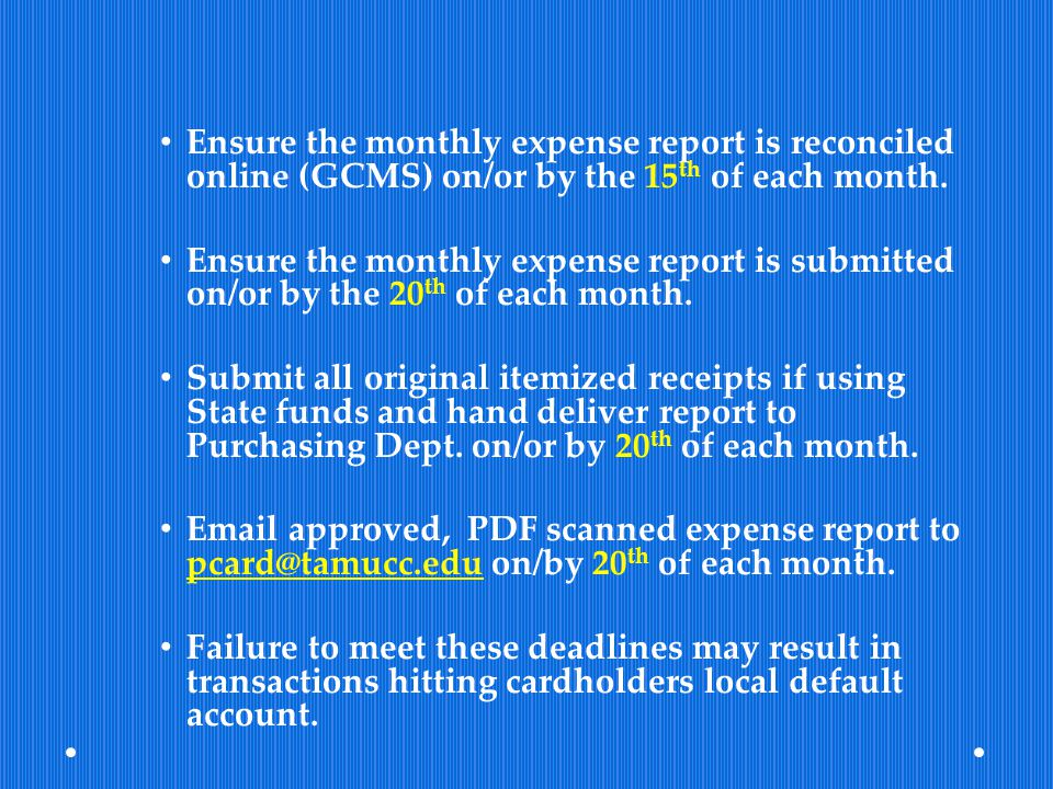Ensure the monthly expense report is reconciled online (GCMS) on/or by the 15th of each month.