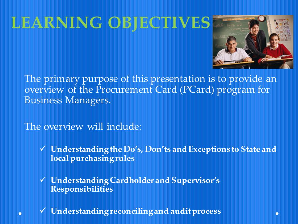 LEARNING OBJECTIVES The primary purpose of this presentation is to provide an overview of the Procurement Card (PCard) program for Business Managers.
