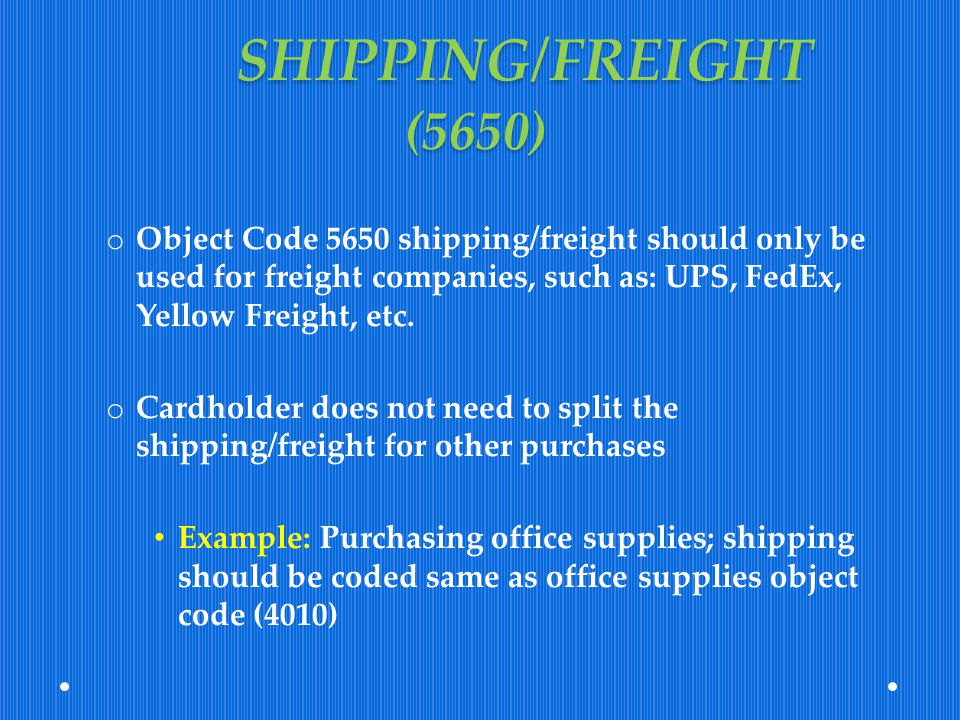 SHIPPING/FREIGHT (5650) Object Code 5650 shipping/freight should only be used for freight companies, such as: UPS, FedEx, Yellow Freight, etc.