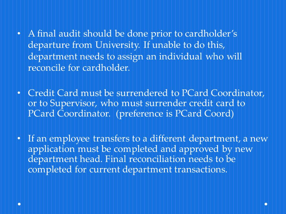 A final audit should be done prior to cardholder's departure from University. If unable to do this, department needs to assign an individual who will reconcile for cardholder.