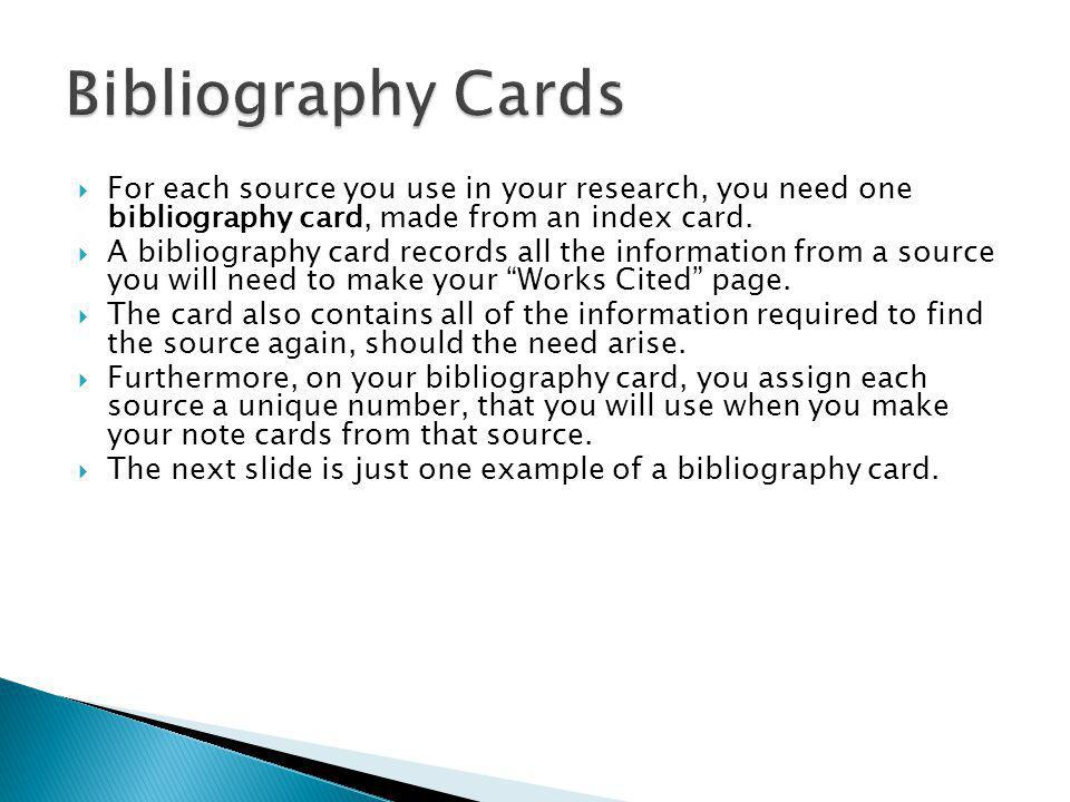 Bibliography Cards For each source you use in your research, you need one bibliography card, made from an index card.