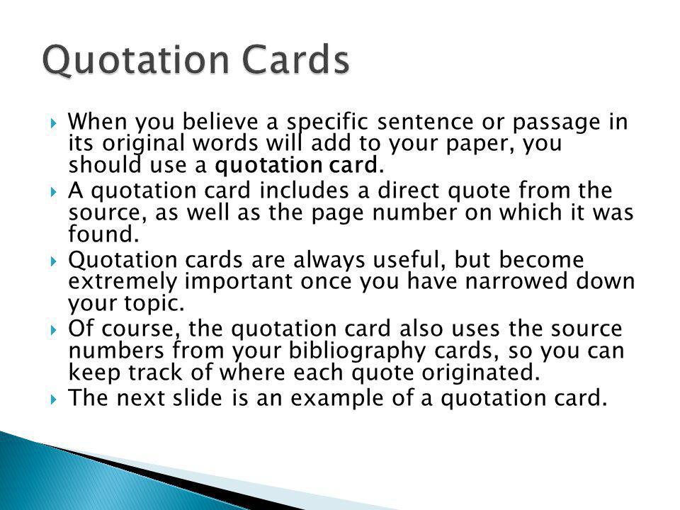 Quotation Cards When you believe a specific sentence or passage in its original words will add to your paper, you should use a quotation card.