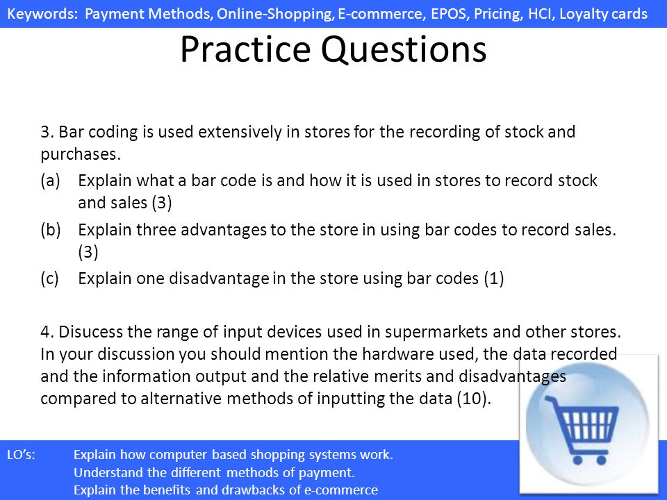 Practice Questions 3. Bar coding is used extensively in stores for the recording of stock and purchases.