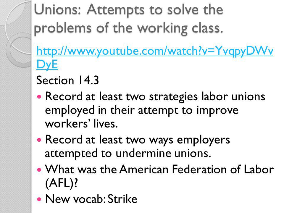 Unions: Attempts to solve the problems of the working class.