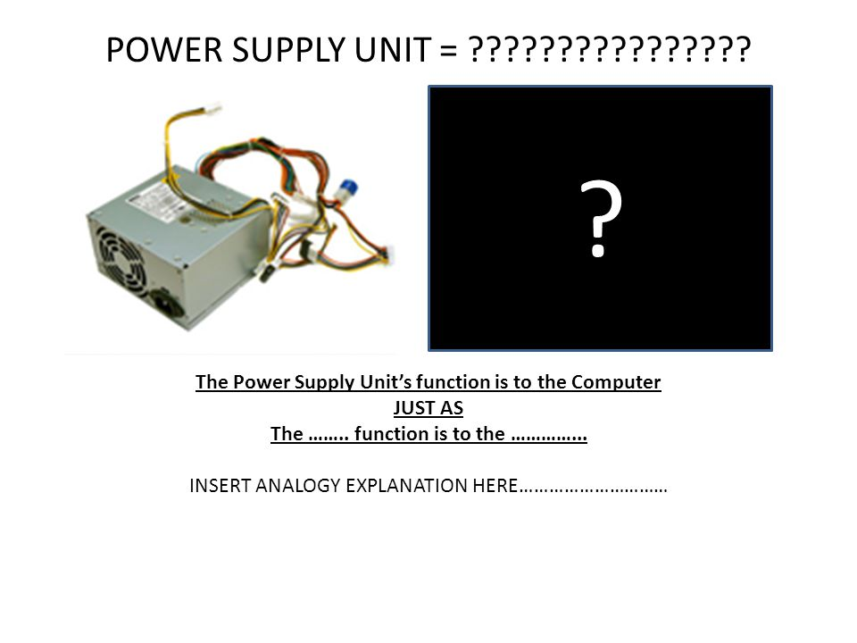 POWER SUPPLY UNIT = The Power Supply Unit's function is to the Computer. JUST AS.