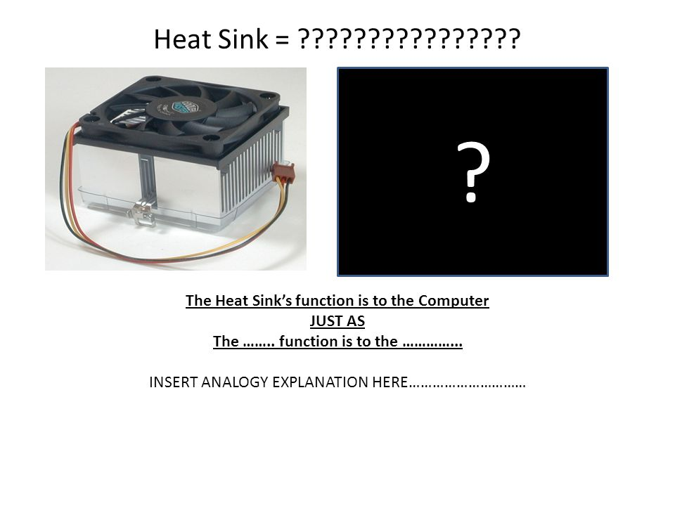 Heat Sink = The Heat Sink's function is to the Computer. JUST AS. The …….. function is to the …………...