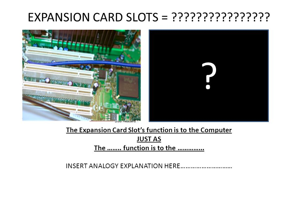 EXPANSION CARD SLOTS = The Expansion Card Slot's function is to the Computer. JUST AS.