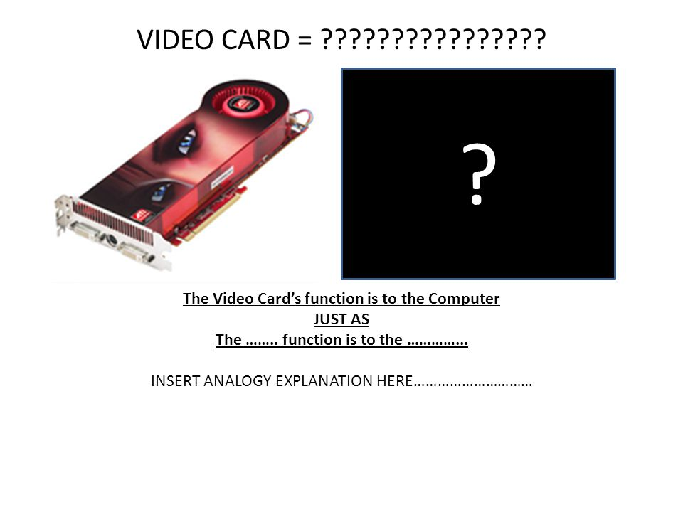 VIDEO CARD = The Video Card's function is to the Computer. JUST AS. The …….. function is to the …………...