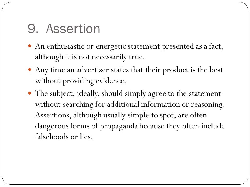 9. Assertion An enthusiastic or energetic statement presented as a fact, although it is not necessarily true.