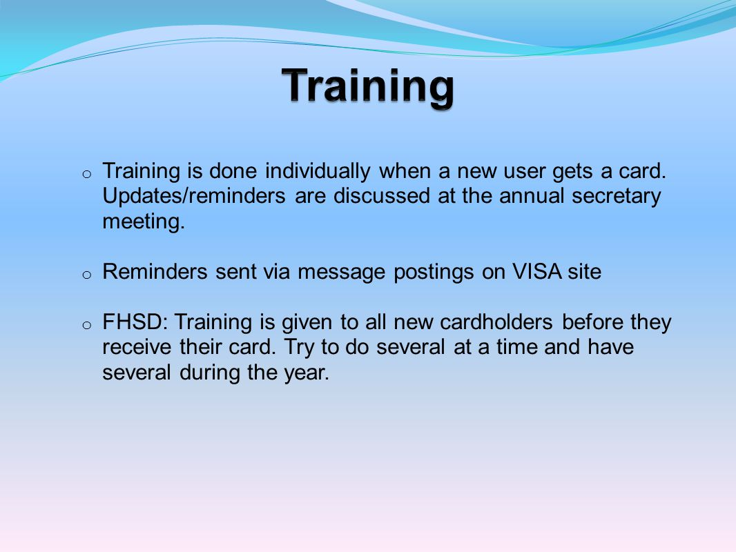 Training Training is done individually when a new user gets a card. Updates/reminders are discussed at the annual secretary meeting.