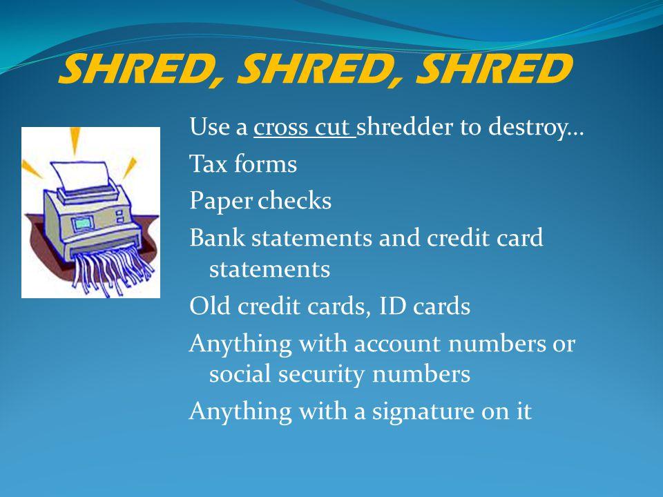 SHRED, SHRED, SHRED Use a cross cut shredder to destroy… Tax forms