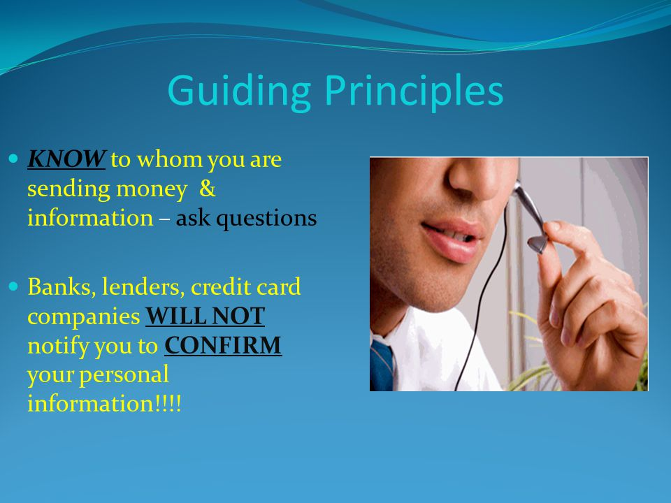 Guiding Principles KNOW to whom you are sending money & information – ask questions.