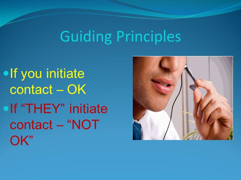 Guiding Principles If you initiate contact – OK