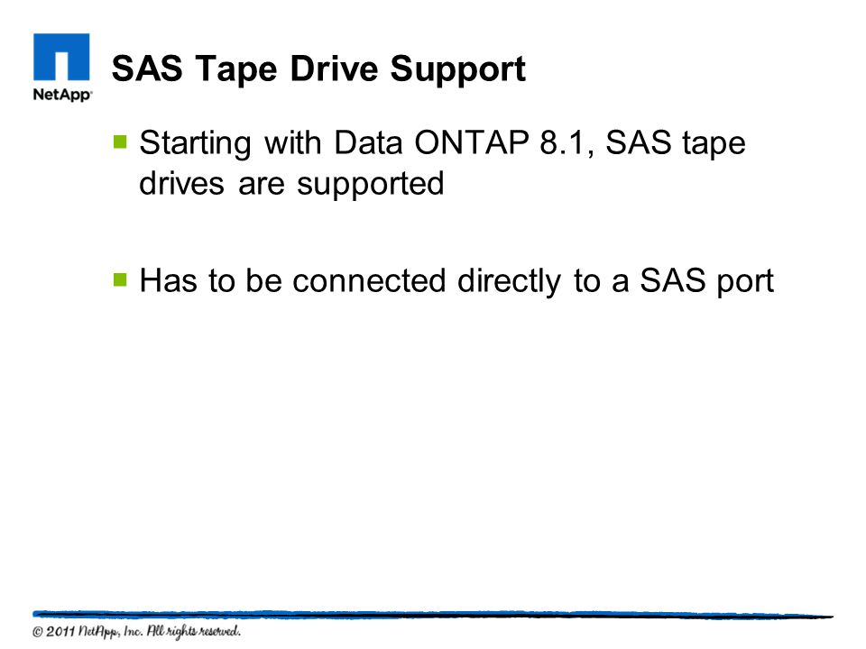 SAS Tape Drive Support Starting with Data ONTAP 8.1, SAS tape drives are supported.