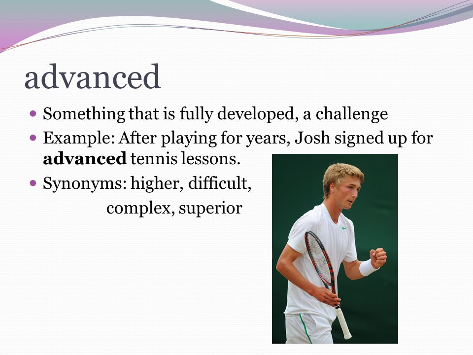 advanced Something that is fully developed, a challenge