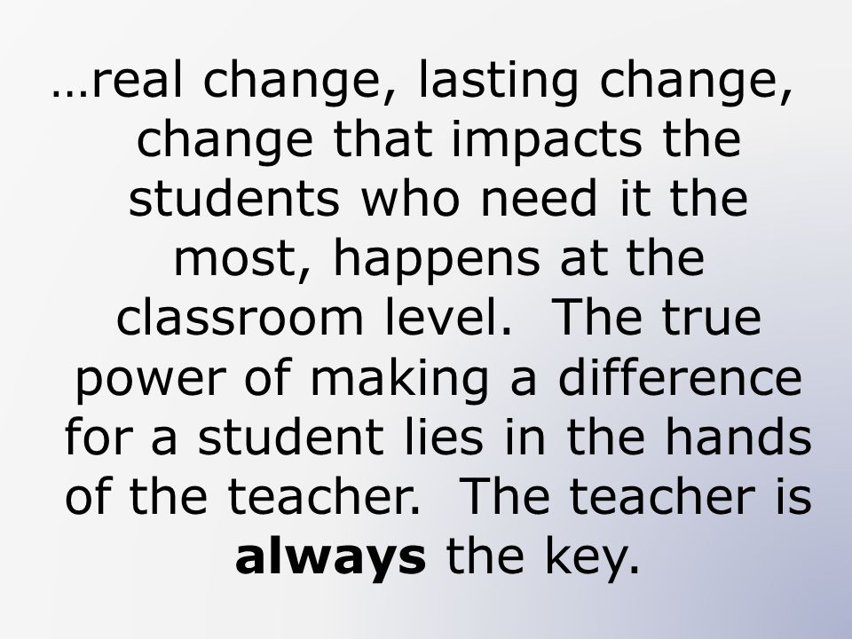 …real change, lasting change, change that impacts the students who need it the most, happens at the classroom level.