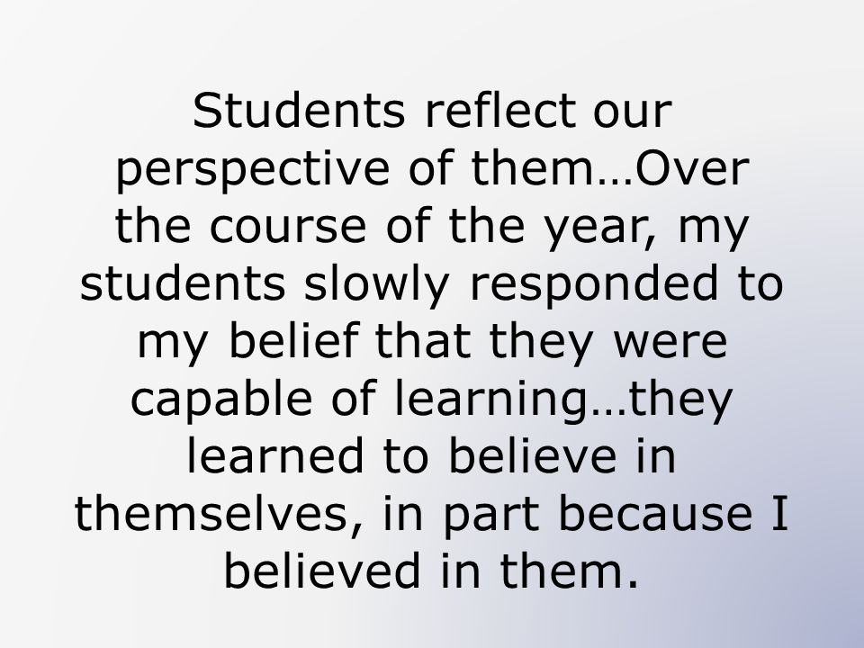 Students reflect our perspective of them…Over the course of the year, my students slowly responded to my belief that they were capable of learning…they learned to believe in themselves, in part because I believed in them.