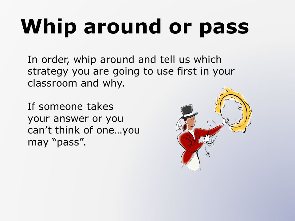 Whip around or pass In order, whip around and tell us which strategy you are going to use first in your classroom and why.