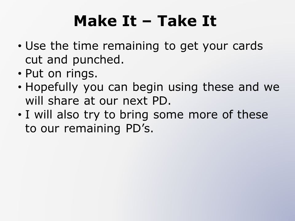 Make It – Take It Use the time remaining to get your cards cut and punched. Put on rings.
